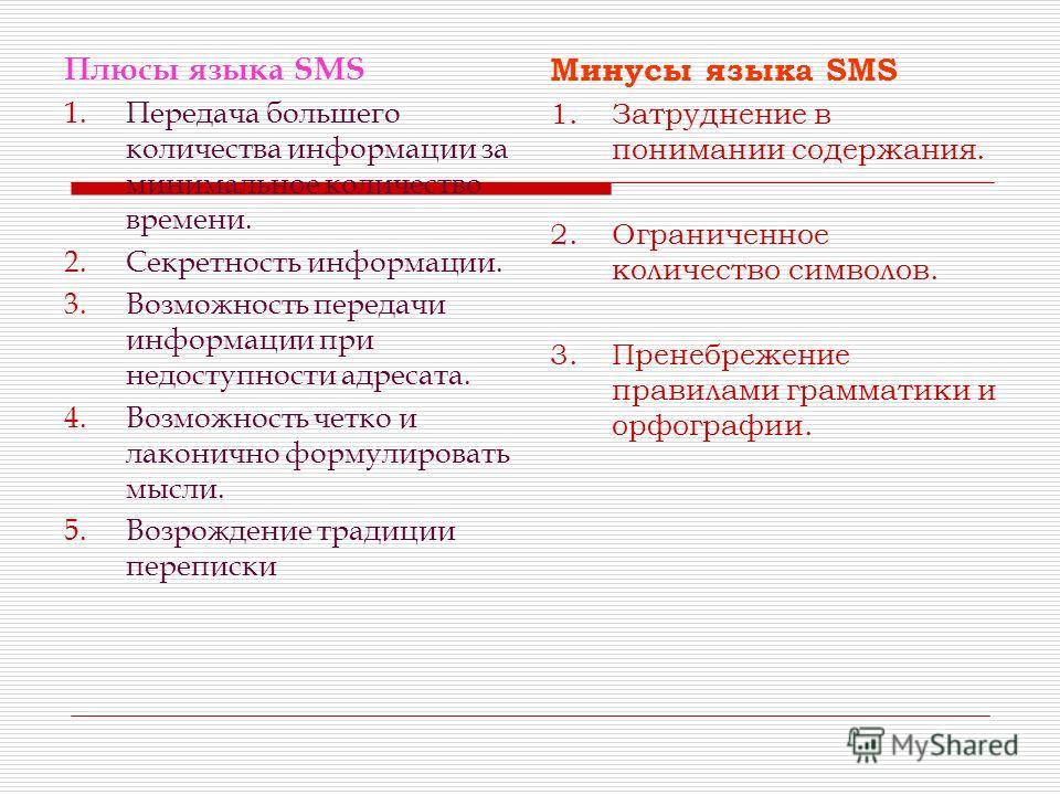 Плюсы языка SMS 1.Передача большего количества информации за минимальное количество времени. 2.Секретность информации. 3.Возможность передачи информации при недоступности адресата. 4.Возможность четко и лаконично формулировать мысли. 5.Возрождение тр