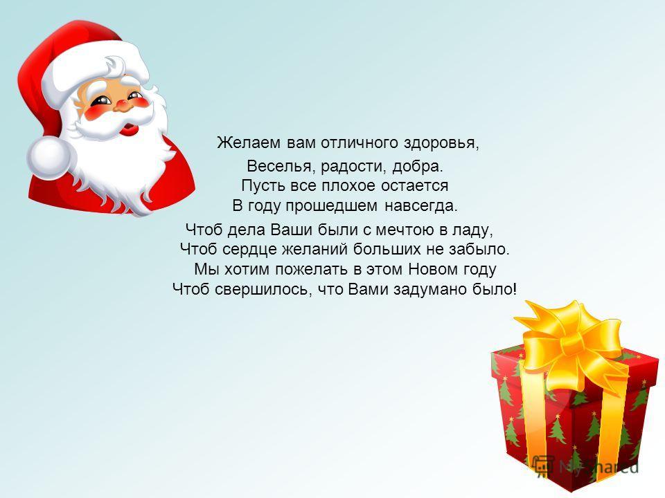 Желаем вам отличного здоровья, Веселья, радости, добра. Пусть все плохое остается В году прошедшем навсегда. Чтоб дела Ваши были с мечтою в ладу, Чтоб сердце желаний больших не забыло. Мы хотим пожелать в этом Новом году Чтоб свершилось, что Вами зад