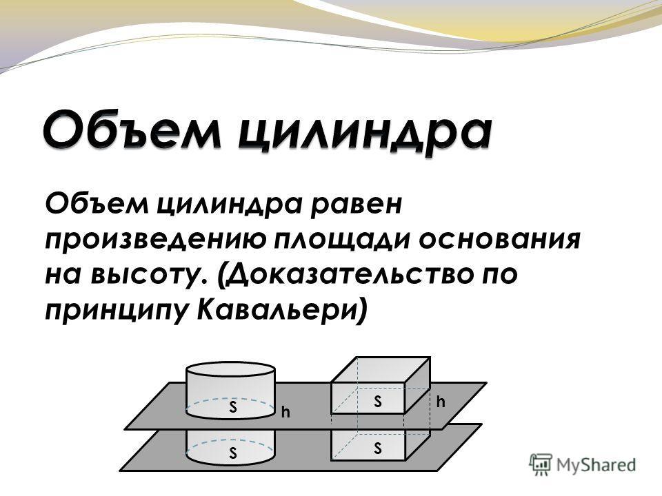 Объем цилиндра равен произведению площади основания на высоту. (Доказательство по принципу Кавальери) S S S S h h