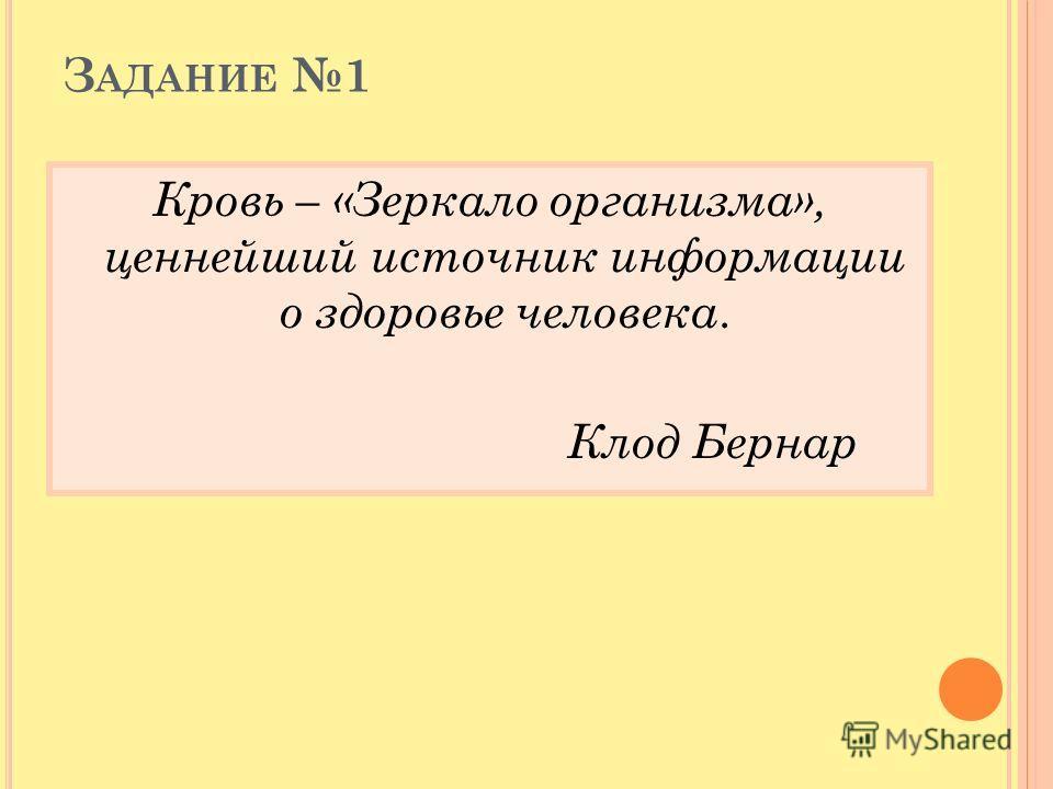 З АДАНИЕ 1 Кровь – «Зеркало организма», ценнейший источник информации о здоровье человека. Клод Бернар