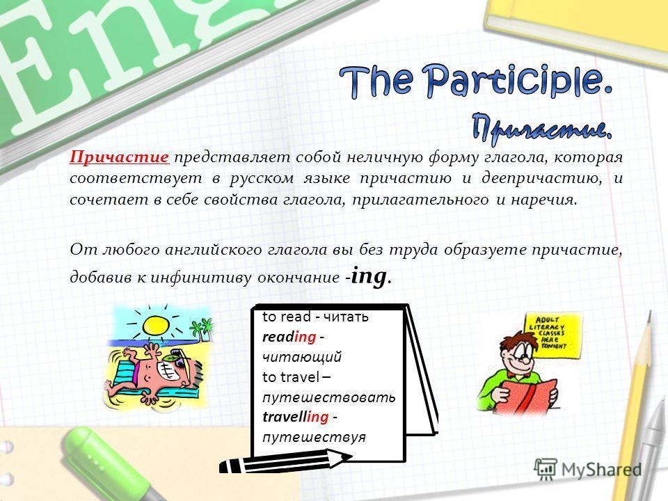 Причастие представляет собой неличную форму глагола, которая соответствует в русском языке причастию и деепричастию, и сочетает в себе свойства глагола, прилагательного и наречия. От любого английского глагола вы без труда образуете причастие, добави