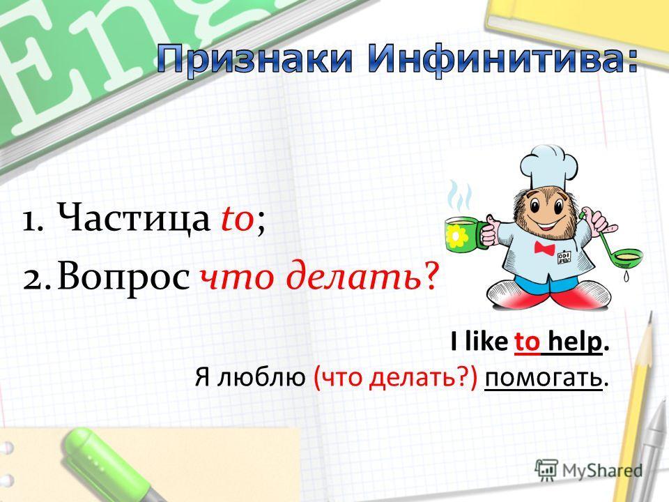 I like to help. Я люблю (что делать?) помогать. 1.Частица to; 2.Вопрос что делать?