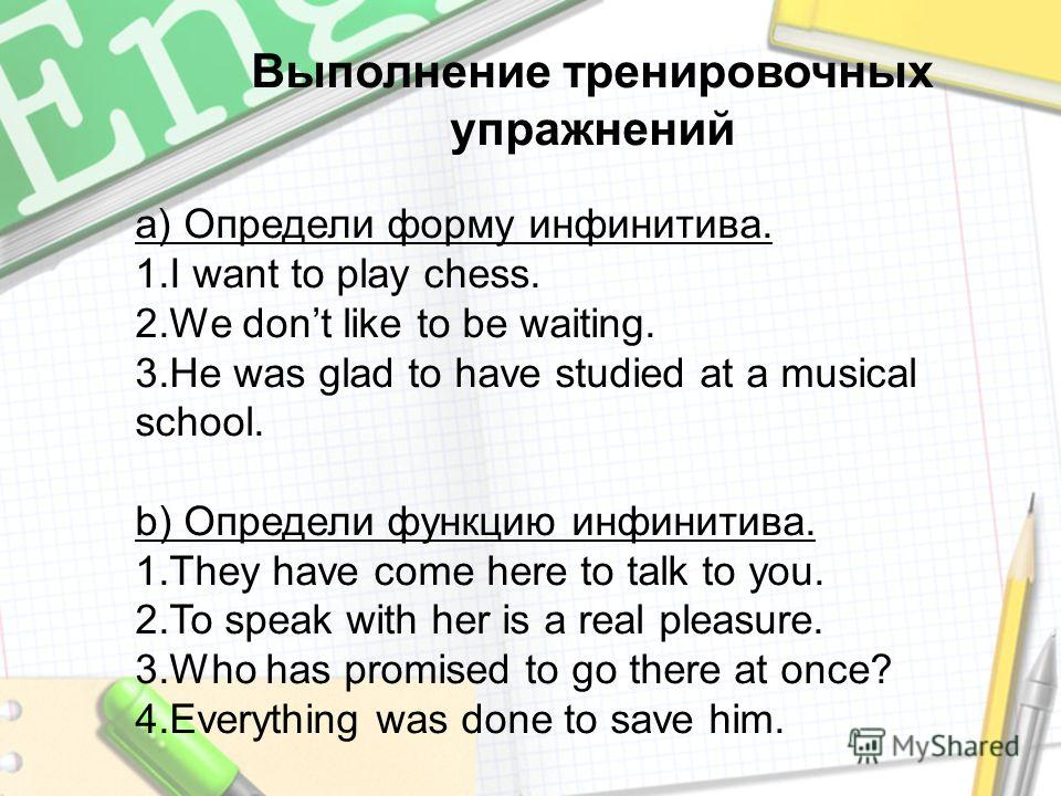 Выполнение тренировочных упражнений а) Определи форму инфинитива. 1.I want to play chess. 2.We dont like to be waiting. 3.He was glad to have studied at a musical school. b) Определи функцию инфинитива. 1.They have come here to talk to you. 2.To spea