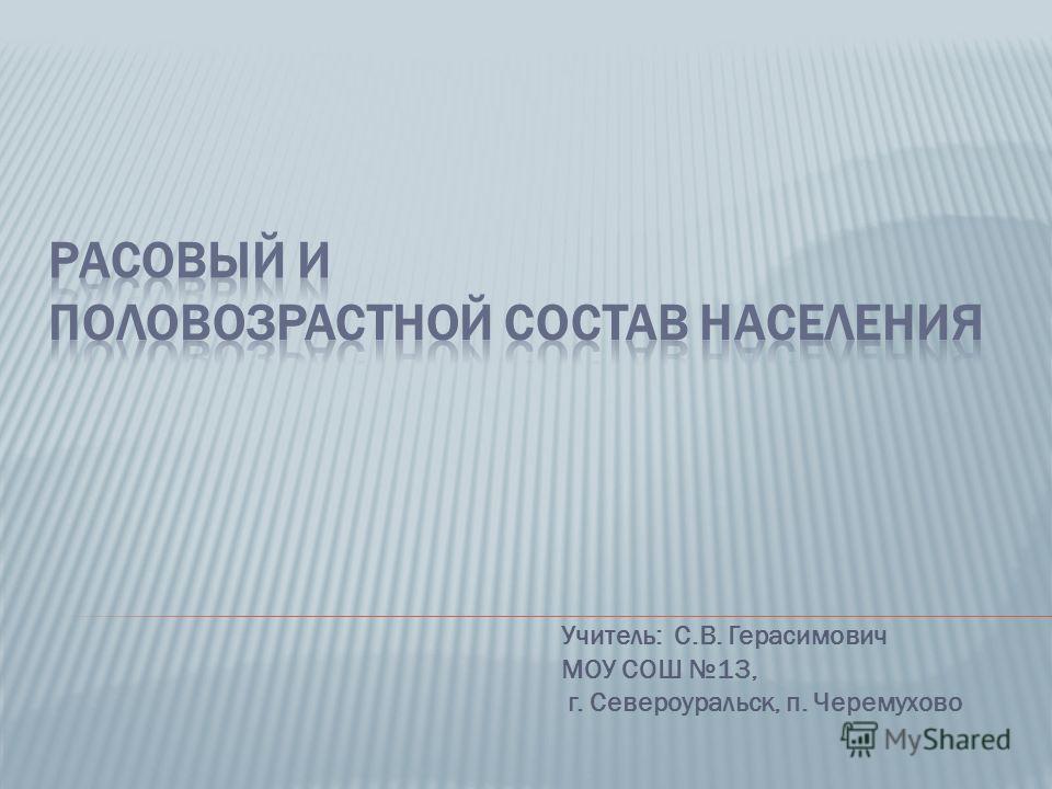 Учитель: С.В. Герасимович МОУ СОШ 13, г. Североуральск, п. Черемухово
