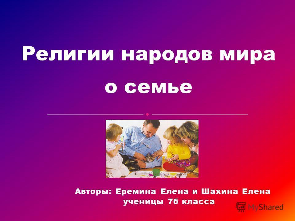 Авторы: Еремина Елена и Шахина Елена ученицы 7б класса Религии народов мира о семье