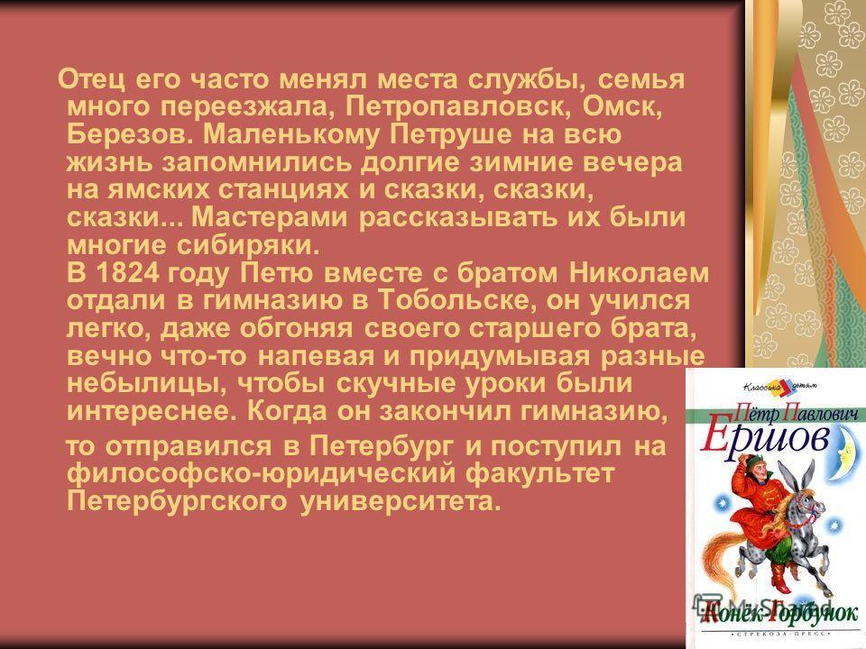 Отец его часто менял места службы, семья много переезжала, Петропавловск, Омск, Березов. Маленькому Петруше на всю жизнь запомнились долгие зимние вечера на ямскиx станциях и сказки, сказки, сказки... Мастерами рассказывать их были многие сибиряки. В