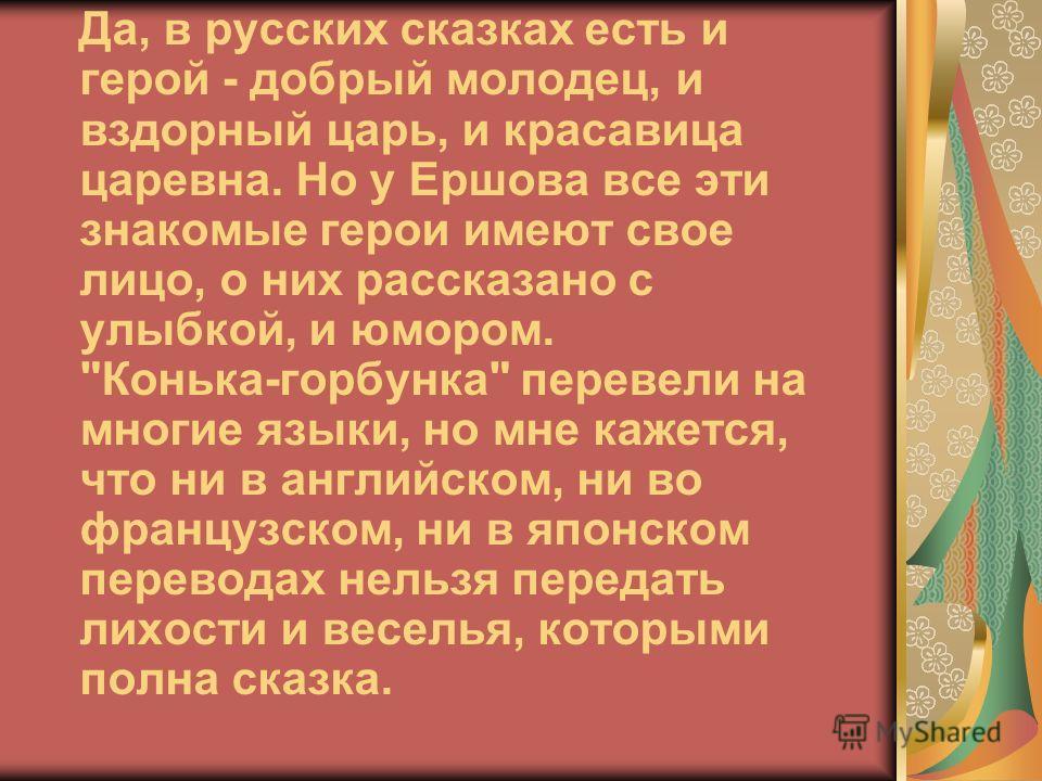 Да, в русских сказках есть и герой - добрый молодец, и вздорный царь, и красавица царевна. Но у Ершова все эти знакомые герои имеют свое лицо, о них рассказано с улыбкой, и юмором.