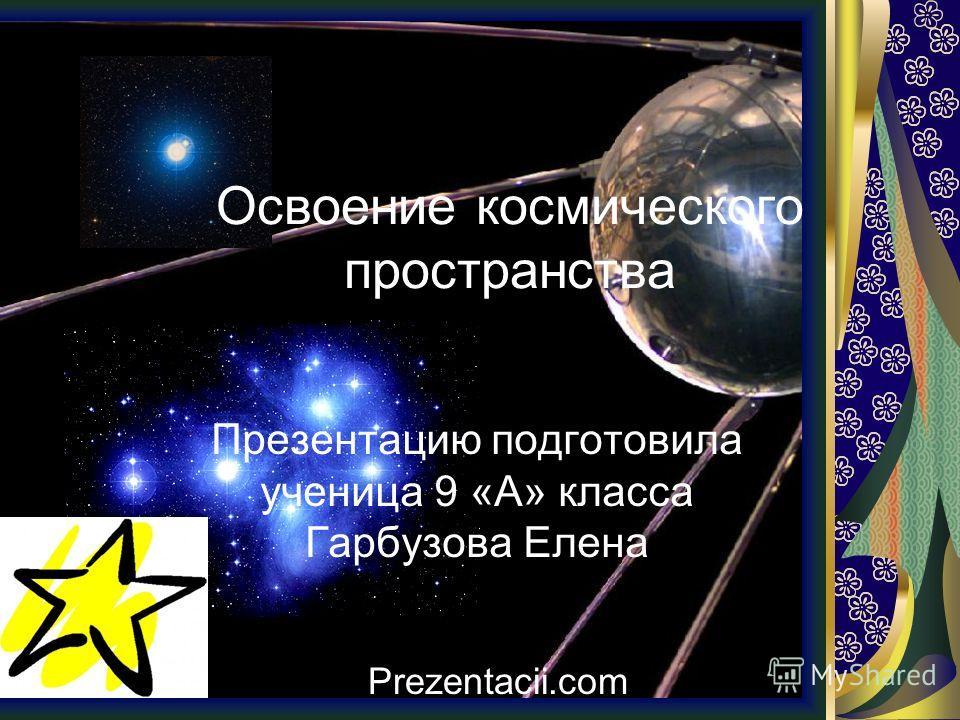 Освоение космического пространства Презентацию подготовила ученица 9 «А» класса Гарбузова Елена Prezentacii.com