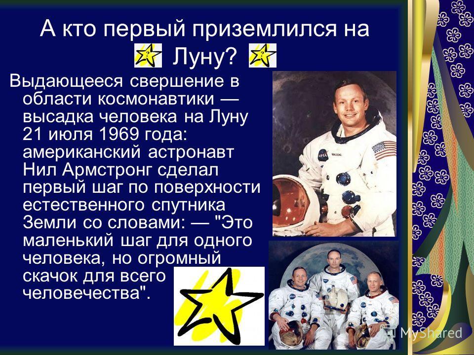 А кто первый приземлился на Луну? Выдающееся свершение в области космонавтики высадка человека на Луну 21 июля 1969 года: американский астронавт Нил Армстронг сделал первый шаг по поверхности естественного спутника Земли со словами: