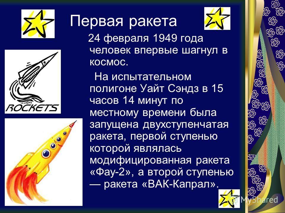 Первая ракета 24 февраля 1949 года человек впервые шагнул в космос. На испытательном полигоне Уайт Сэндз в 15 часов 14 минут по местному времени была запущена двухступенчатая ракета, первой ступенью которой являлась модифицированная ракета «Фау-2», а
