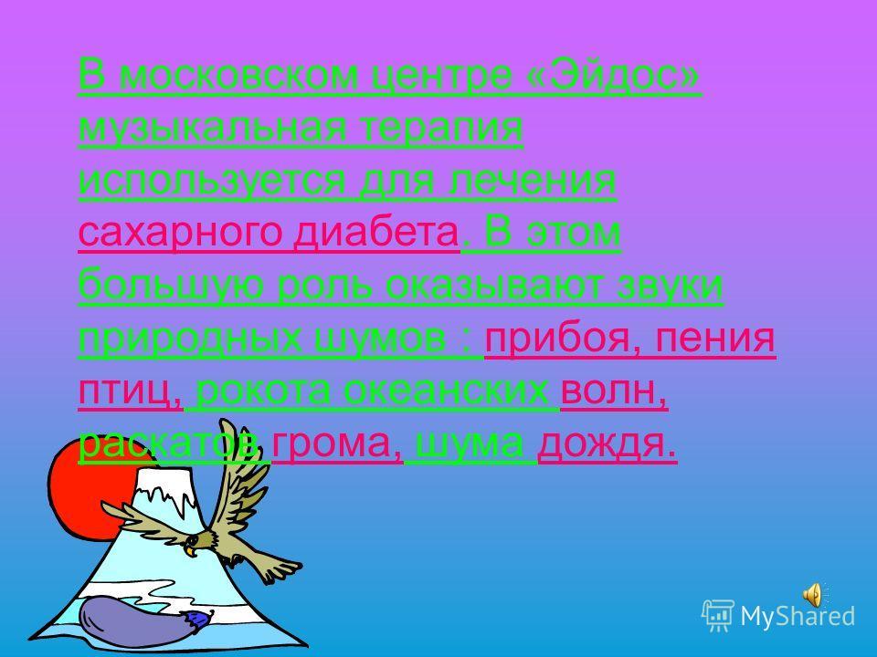 В московском центре «Эйдос» музыкальная терапия используется для лечения сахарного диабета. В этом большую роль оказывают звуки природных шумов : прибоя, пения птиц, рокота океанских волн, раскатов грома, шума дождя.