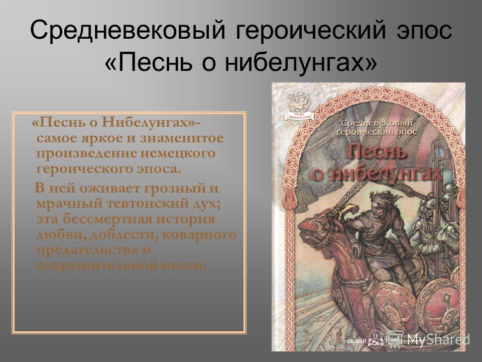 Средневековый героический эпос «Песнь о нибелунгах» «Песнь о Нибелунгах»- самое яркое и знаменитое произведение немецкого героического эпоса. В ней оживает грозный и мрачный тевтонский дух; эта бессмертная история любви, доблести, коварного предатель