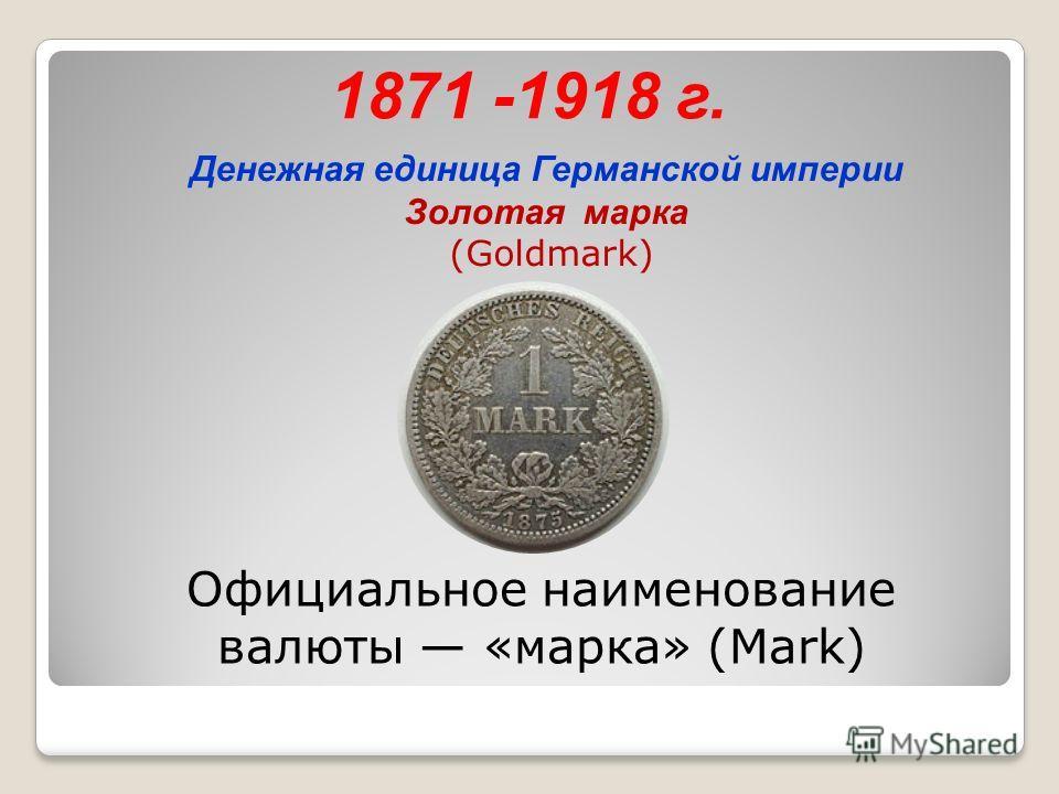 1871 -1918 г. Денежная единица Германской империи Золотая марка (Goldmark) Официальное наименование валюты «марка» (Mark)