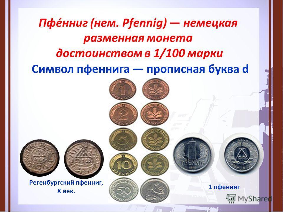 Пфе́нниг (нем. Pfennig) немецкая разменная монета достоинством в 1/100 марки Символ пфеннига прописная буква d 1 пфенниг Регенбургский пфенниг, X век.