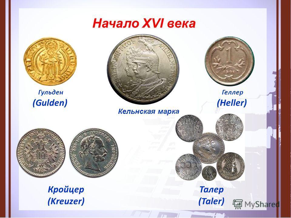 Начало XVI века Кельнская марка Гульден (Gulden) Талер (Taler) Кройцер (Kreuzer) Геллер (Heller)