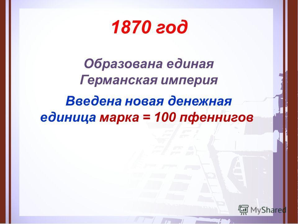 1870 год Образована единая Германская империя Введена новая денежная единица марка = 100 пфеннигов