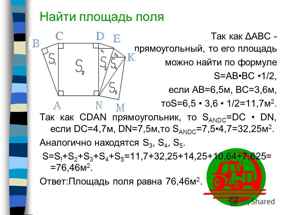 Математика в поле Площадь поля Площадь поля находится в зависимости от его формы. Если форма поля нестандартная (т.е. представима в виде простейших геометрических фигур), то его разбивают на простейшие геометрические фигуры, площади которых находятся