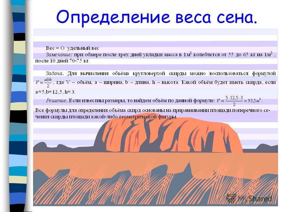В нашем совхозе для каждого вида скирды имеется своя формула для вычисления объёма сена в скирде. Плосковерхая скирда. О=(0,52П-0,44Ш)*Ш*Д Кругловерхая скирда. О=(0,52П-0,46Ш)*Ш*Д Островерхая скирда. Замечание: ширина, длина и окружность измеряются н