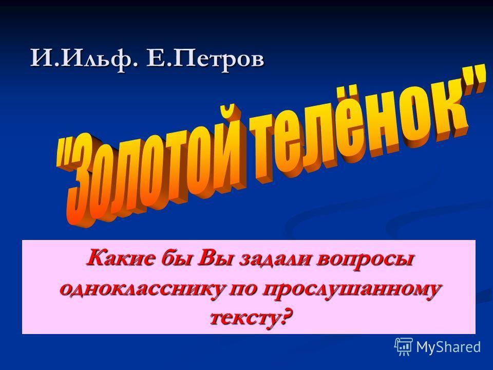 И.Ильф. Е.Петров Какие бы Вы задали вопросы однокласснику по прослушанному тексту?