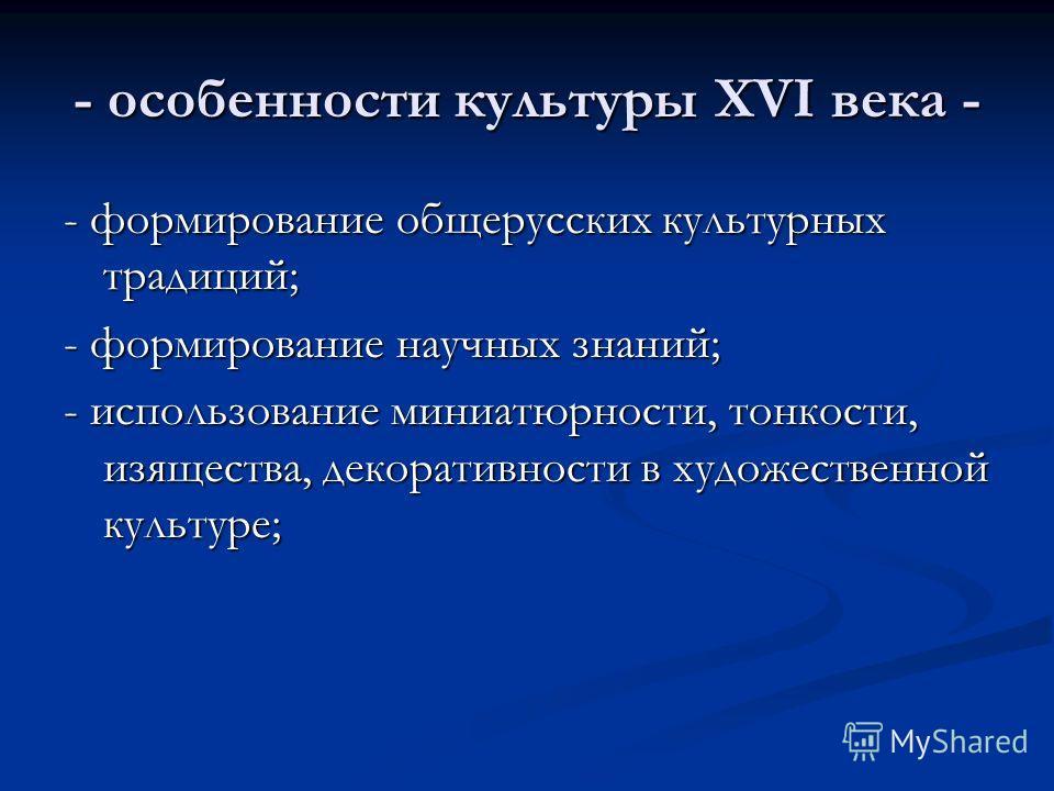 - особенности культуры XVI века - - формирование общерусских культурных традиций; - формирование научных знаний; - использование миниатюрности, тонкости, изящества, декоративности в художественной культуре;