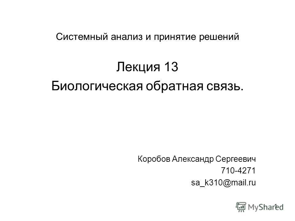 1 Системный анализ и принятие решений Лекция 13 Биологическая обратная связь. Коробов Александр Сергеевич 710-4271 sa_k310@mail.ru