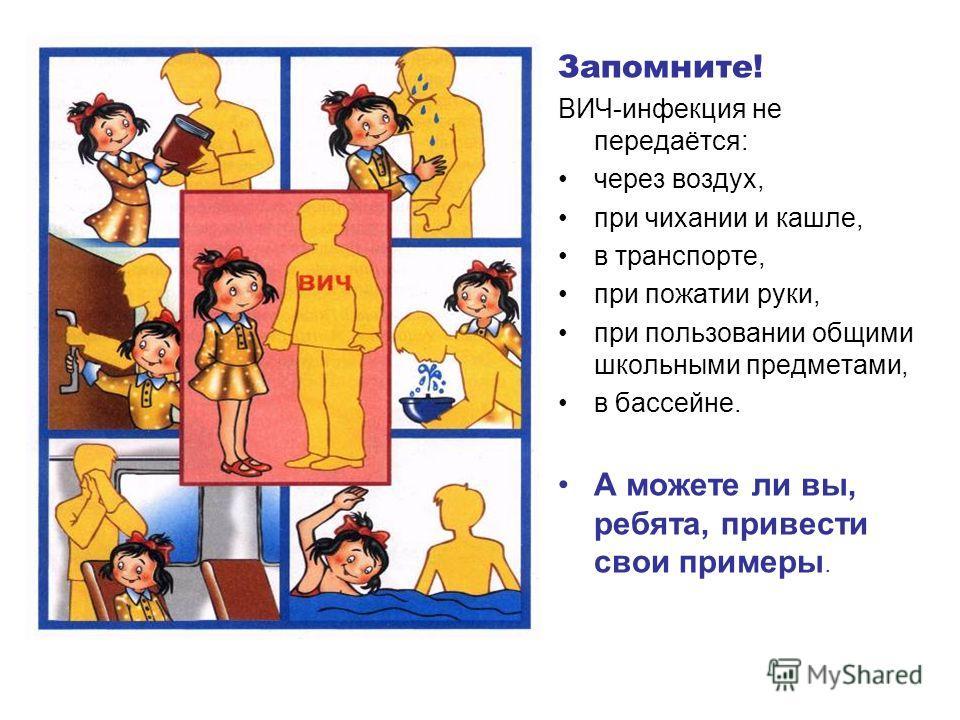 Запомните! ВИЧ-инфекция не передаётся: через воздух, при чихании и кашле, в транспорте, при пожатии руки, при пользовании общими школьными предметами, в бассейне. А можете ли вы, ребята, привести свои примеры.