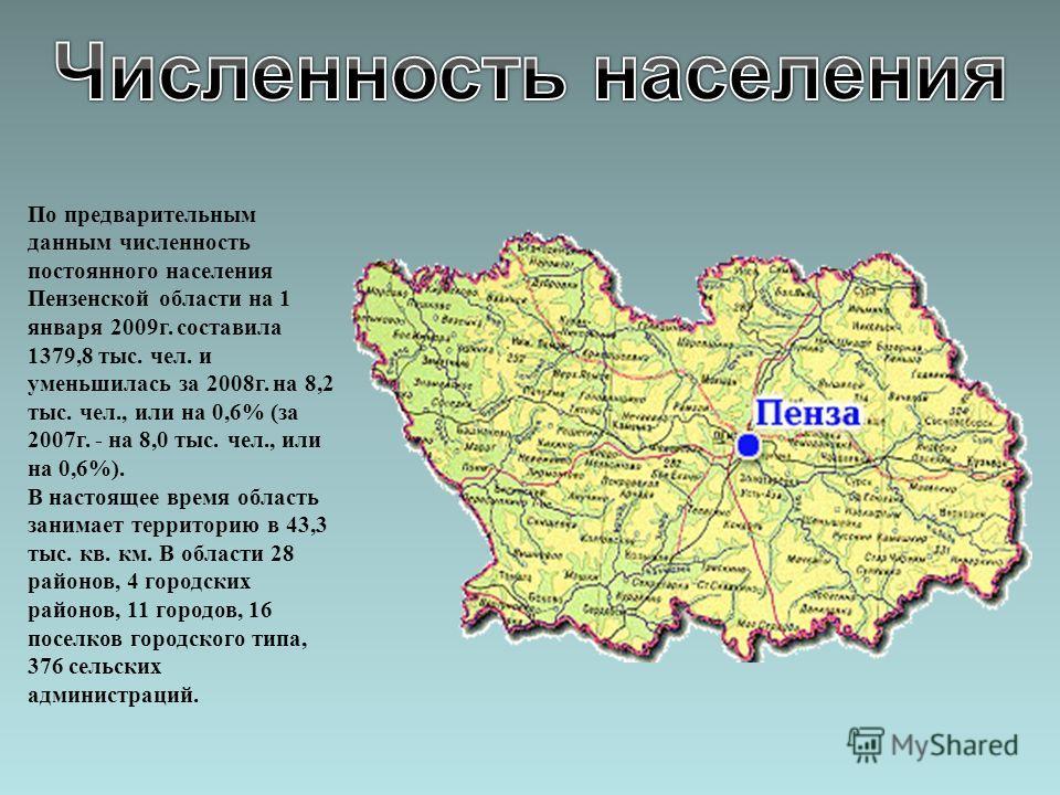 По предварительным данным численность постоянного населения Пензенской области на 1 января 2009г. составила 1379,8 тыс. чел. и уменьшилась за 2008г. на 8,2 тыс. чел., или на 0,6% (за 2007г. - на 8,0 тыс. чел., или на 0,6%). В настоящее время область