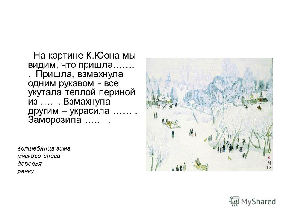 На картине К.Юона мы видим, что пришла…….. Пришла, взмахнула одним рукавом - все укутала теплой периной из ….. Взмахнула другим – украсила ……. Заморозила …... волшебница зима мягкого снега деревья речку