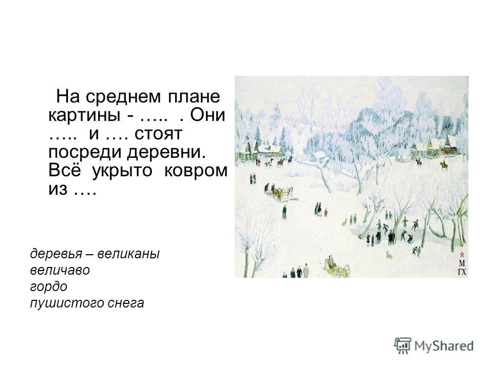 На среднем плане картины - …... Они ….. и …. стоят посреди деревни. Всё укрыто ковром из …. деревья – великаны величаво гордо пушистого снега