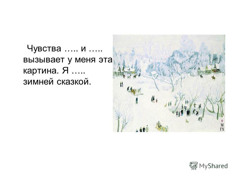Чувства ….. и ….. вызывает у меня эта картина. Я ….. зимней сказкой.