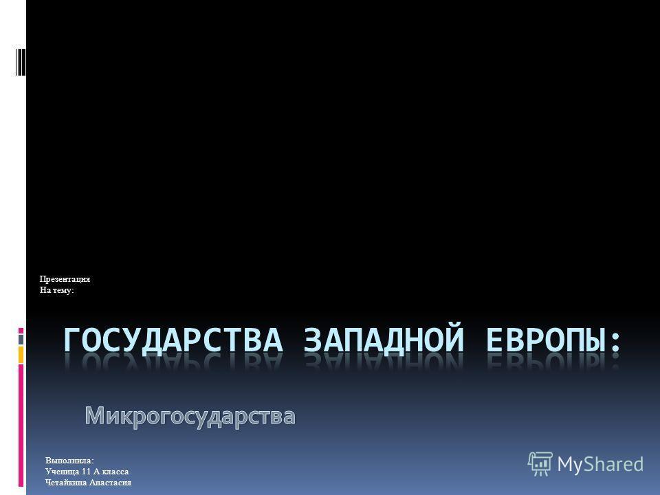 Презентация На тему: Выполнила: Ученица 11 А класса Четайкина Анастасия