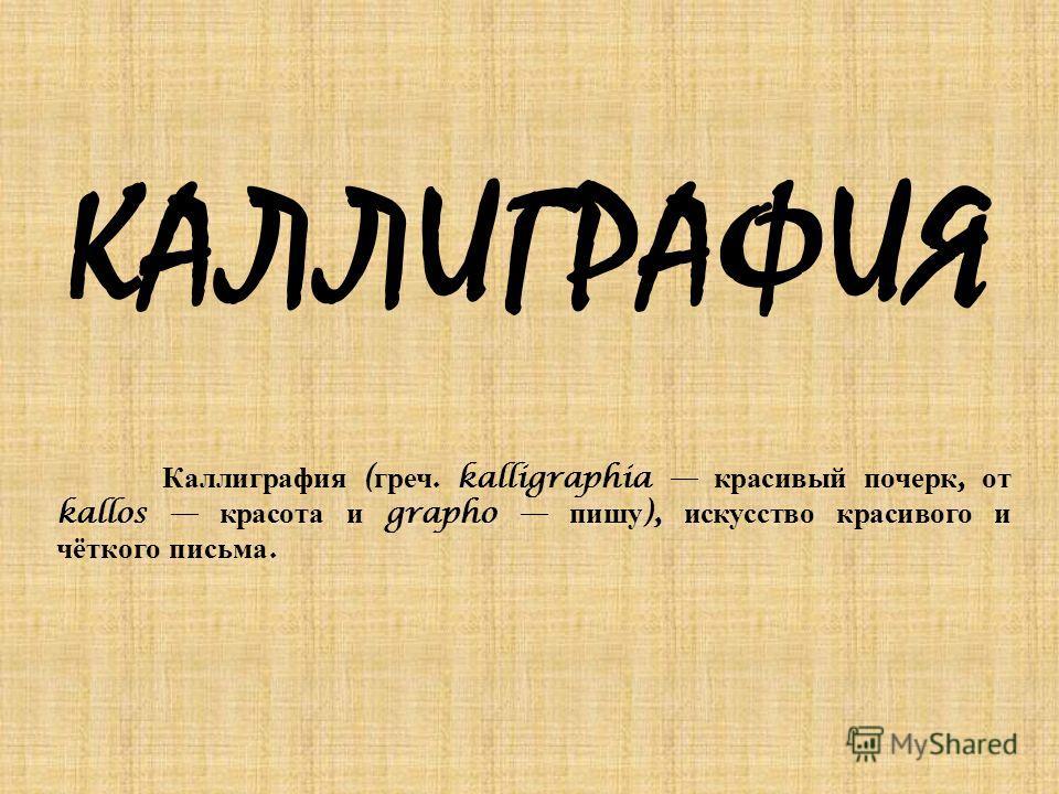 КАЛЛИГРАФИЯ Каллиграфия ( греч. kalligraphia красивый почерк, от kallos красота и grapho пишу ), искусство красивого и чёткого письма.