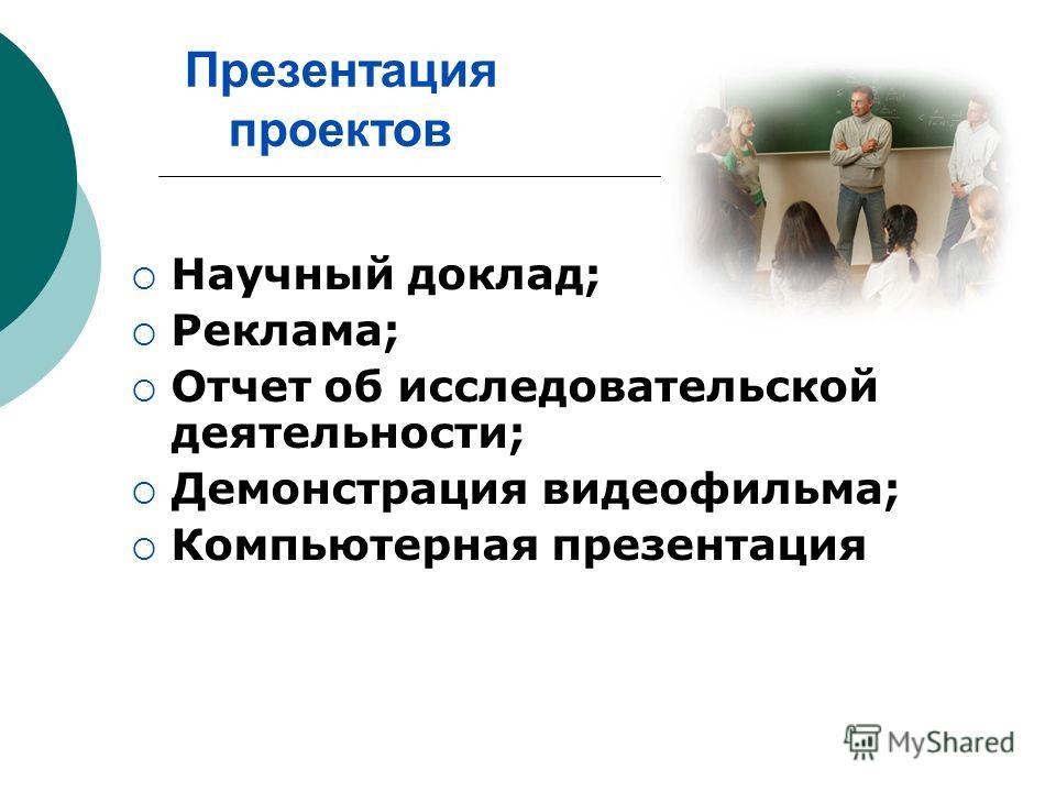 Презентация проектов Научный доклад; Реклама; Отчет об исследовательской деятельности; Демонстрация видеофильма; Компьютерная презентация