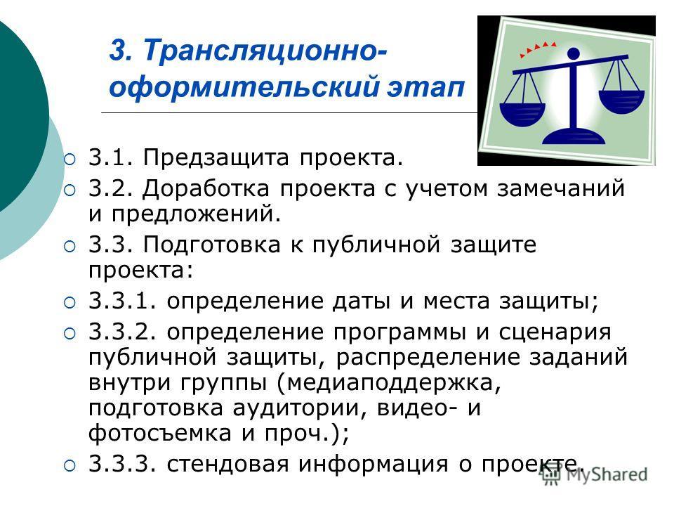 3. Трансляционно- оформительский этап 3.1. Предзащита проекта. 3.2. Доработка проекта с учетом замечаний и предложений. 3.3. Подготовка к публичной защите проекта: 3.3.1. определение даты и места защиты; 3.3.2. определение программы и сценария публич