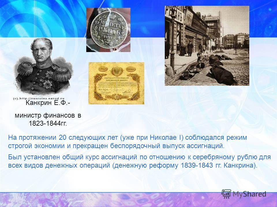 Канкрин Е.Ф.- министр финансов в 1823-1844гг. На протяжении 20 следующих лет (уже при Николае I) соблюдался режим строгой экономии и прекращен беспорядочный выпуск ассигнаций. Был установлен общий курс ассигнаций по отношению к серебряному рублю для