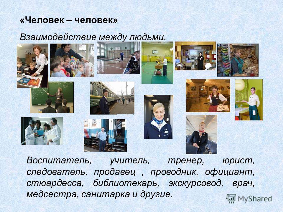 «Человек – человек» Взаимодействие между людьми. Воспитатель, учитель, тренер, юрист, следователь, продавец, проводник, официант, стюардесса, библиотекарь, экскурсовод, врач, медсестра, санитарка и другие.