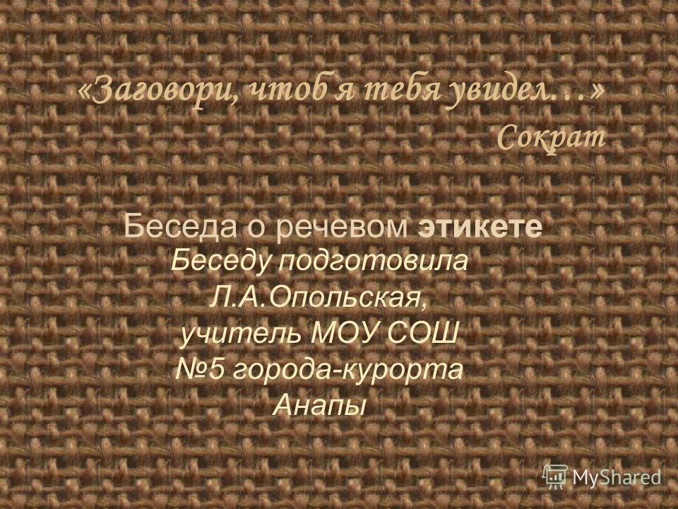 «Заговори, чтоб я тебя увидел…» Сократ Беседа о речевом этикете Беседу подготовила Л.А.Опольская, учитель МОУ СОШ 5 города-курорта Анапы