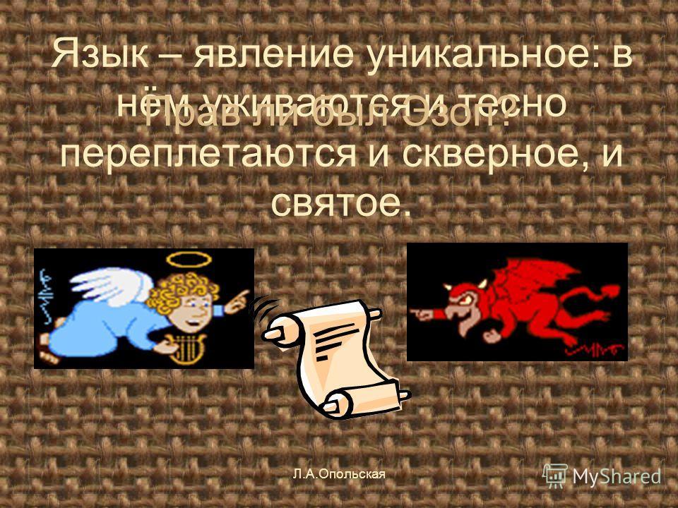 Язык – явление уникальное: в нём уживаются и тесно переплетаются и скверное, и святое. Прав ли был Эзоп? Л.А.Опольская