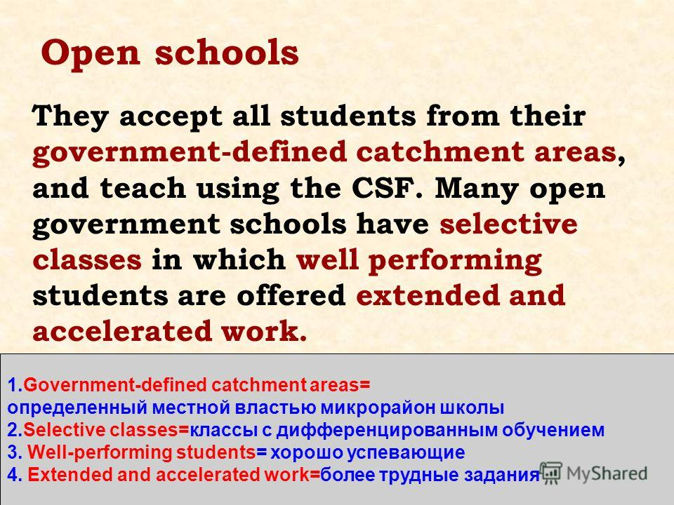Open schools They accept all students from their government-defined catchment areas, and teach using the CSF. Many open government schools have selective classes in which well performing students are offered extended and accelerated work. 1.Governmen