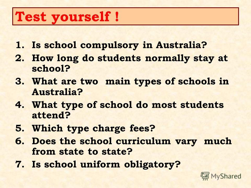Test yourself ! 1.Is school compulsory in Australia? 2.How long do students normally stay at school? 3.What are two main types of schools in Australia? 4.What type of school do most students attend? 5.Which type charge fees? 6.Does the school curricu
