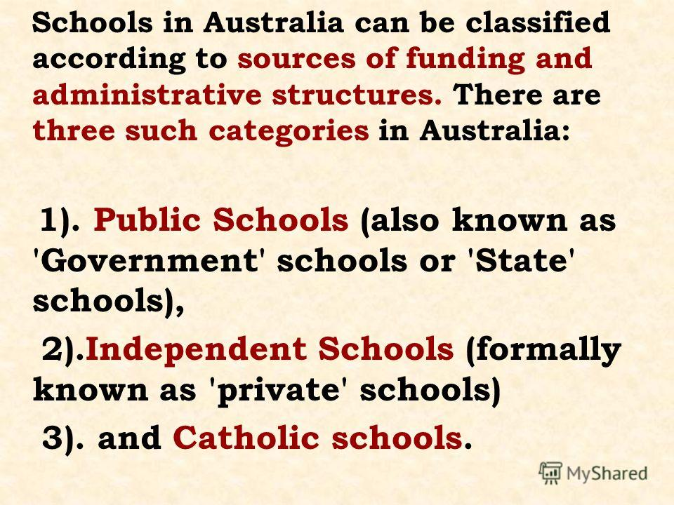 Schools in Australia can be classified according to sources of funding and administrative structures. There are three such categories in Australia: 1). Public Schools (also known as 'Government' schools or 'State' schools), 2).Independent Schools (fo