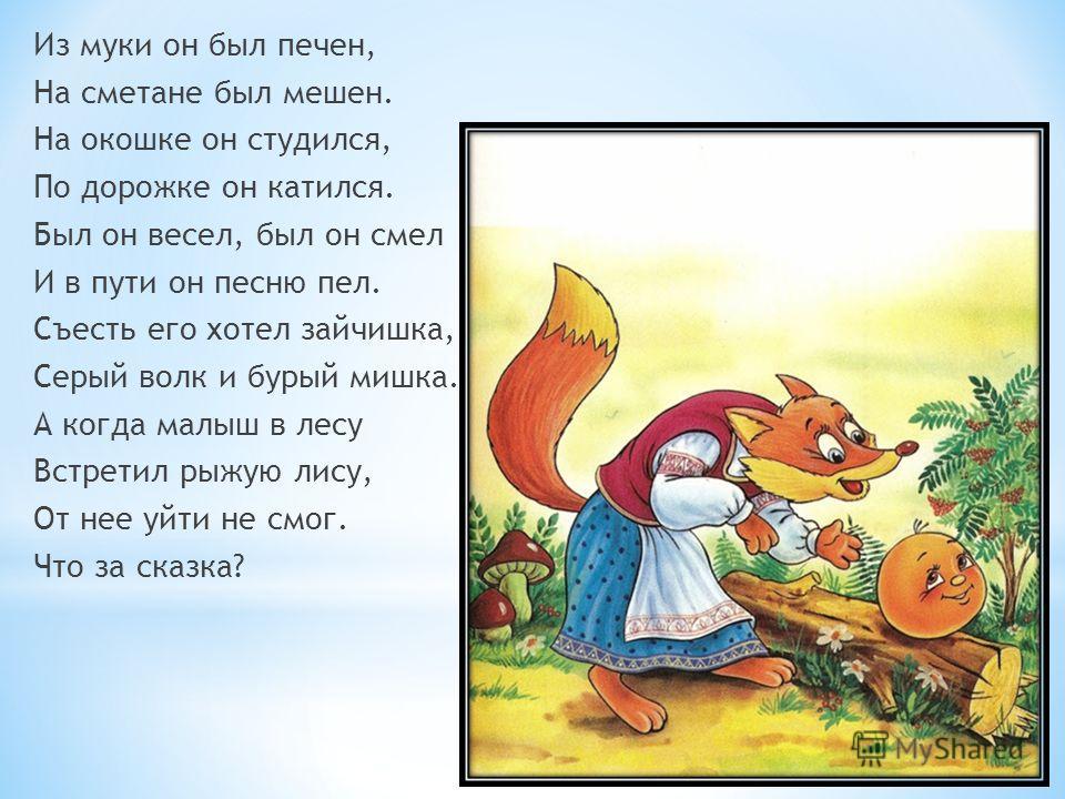 Из муки он был печен, На сметане был мешен. На окошке он студился, По дорожке он катился. Был он весел, был он смел И в пути он песню пел. Съесть его хотел зайчишка, Серый волк и бурый мишка. А когда малыш в лесу Встретил рыжую лису, От нее уйти не с