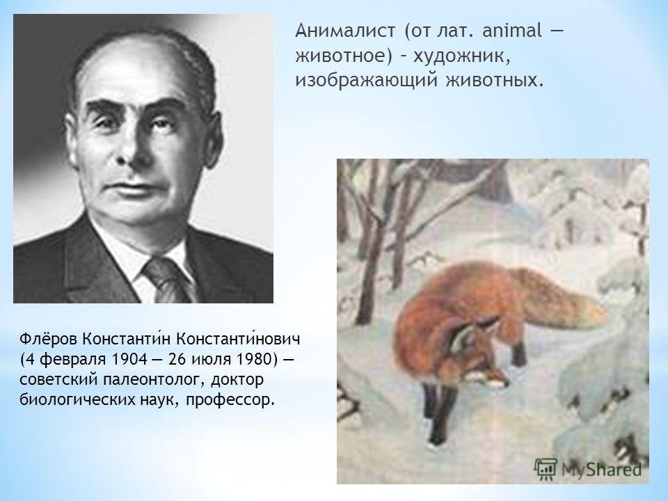 Анималист (от лат. animal животное) – художник, изображающий животных. Флёров Константин Константинович (4 февраля 1904 26 июля 1980) советский палеонтолог, доктор биологических наук, профессор.