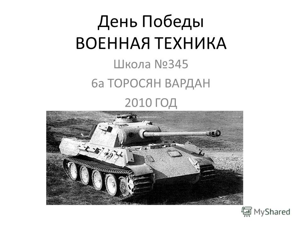 День Победы ВОЕННАЯ ТЕХНИКА Школа 345 6а ТОРОСЯН ВАРДАН 2010 ГОД