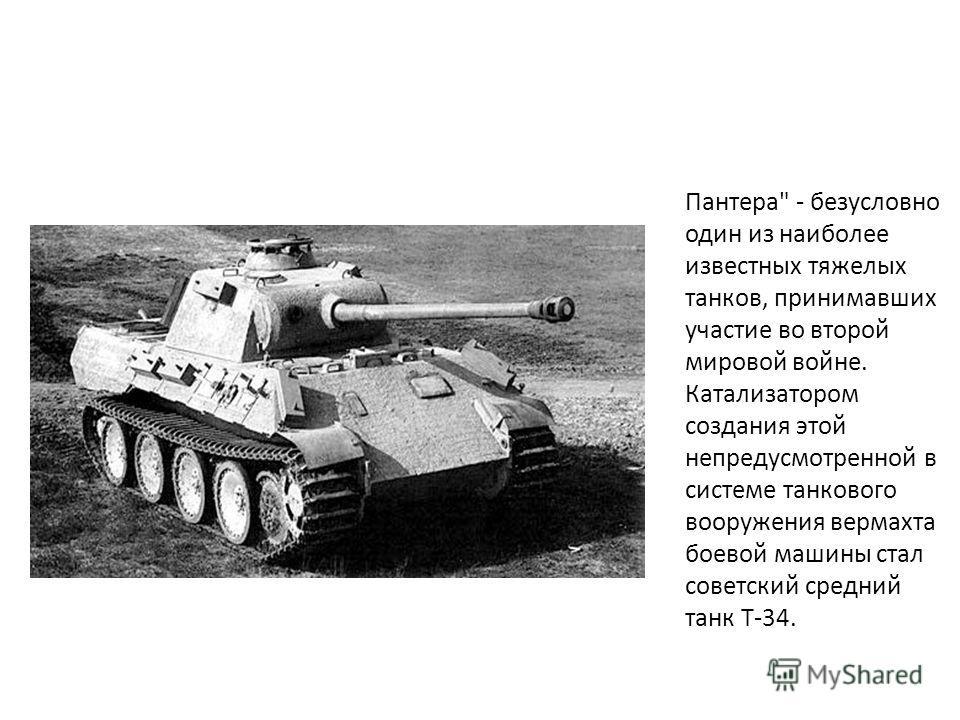 Пантера - безусловно один из наиболее известных тяжелых танков, принимавших участие во второй мировой войне. Катализатором создания этой непредусмотренной в системе танкового вооружения вермахта боевой машины стал советский средний танк Т-34.