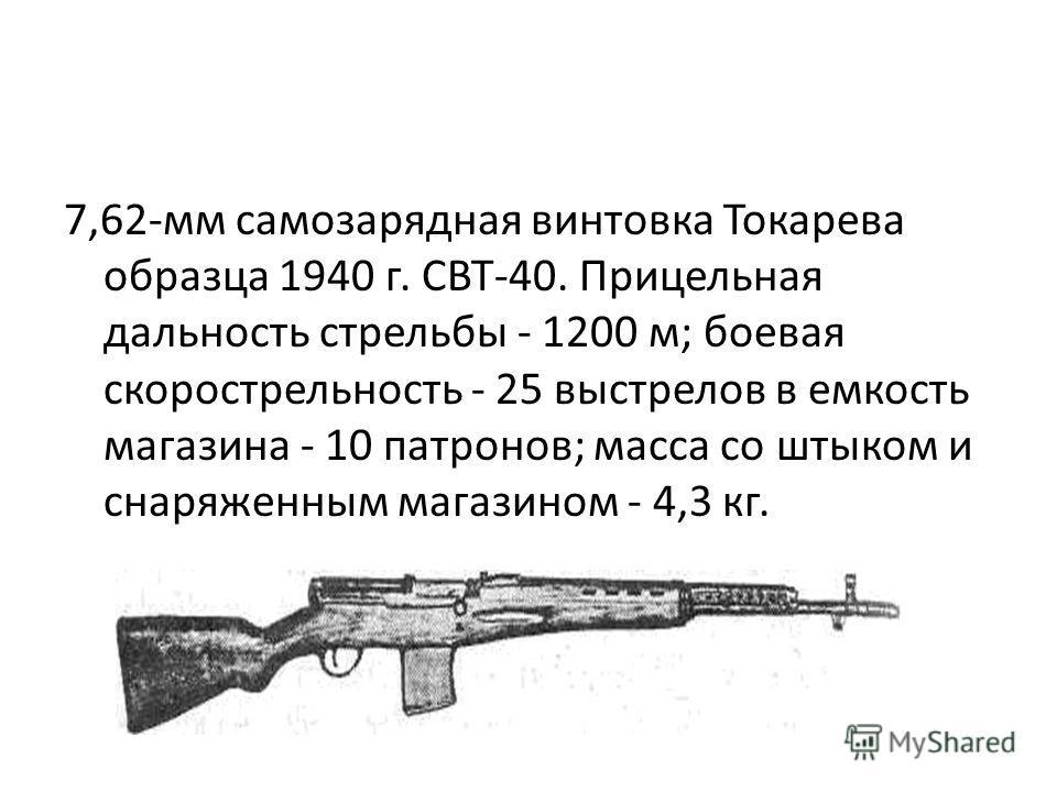 7,62-мм самозарядная винтовка Токарева образца 1940 г. СВТ-40. Прицельная дальность стрельбы - 1200 м; боевая скорострельность - 25 выстрелов в емкость магазина - 10 патронов; масса со штыком и снаряженным магазином - 4,3 кг.