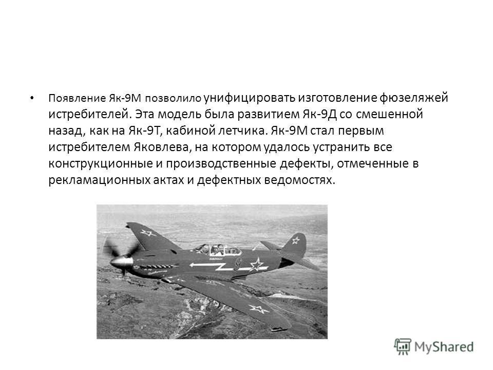 Появление Як-9М позволило унифицировать изготовление фюзеляжей истребителей. Эта модель была развитием Як-9Д со смешенной назад, как на Як-9Т, кабиной летчика. Як-9М стал первым истребителем Яковлева, на котором удалось устранить все конструкционные