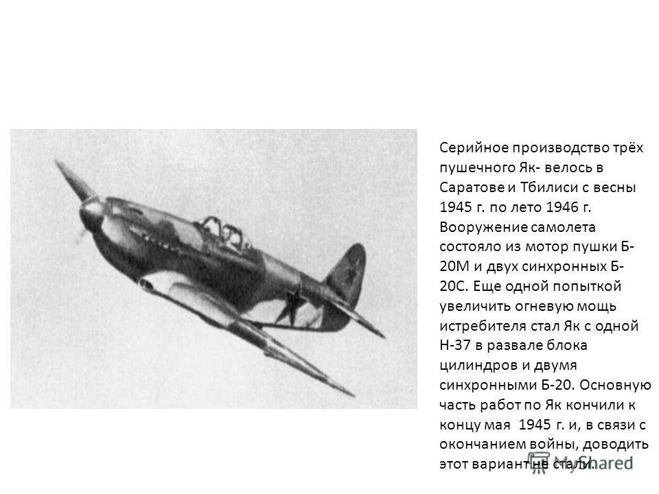 Серийное производство трёх пушечного Як- велось в Саратове и Тбилиси с весны 1945 г. по лето 1946 г. Вооружение самолета состояло из мотор пушки Б- 20М и двух синхронных Б- 20С. Еще одной попыткой увеличить огневую мощь истребителя стал Як с одной Н-
