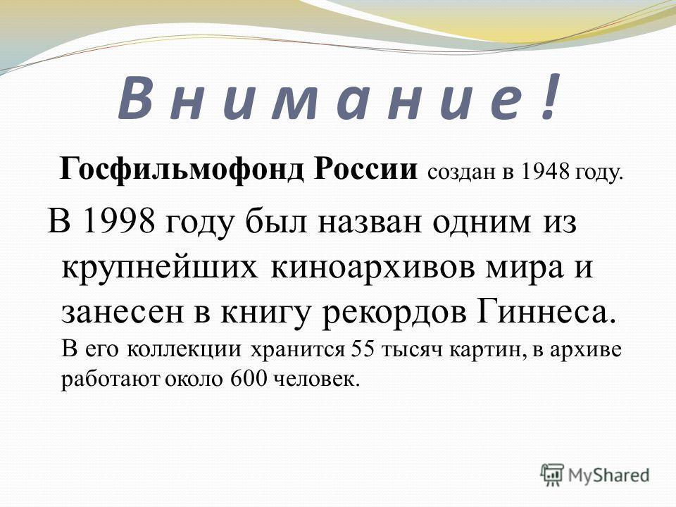 В н и м а н и е ! Госфильмофонд России создан в 1948 году. В 1998 году был назван одним из крупнейших киноархивов мира и занесен в книгу рекордов Гиннеса. В его коллекции хранится 55 тысяч картин, в архиве работают около 600 человек.