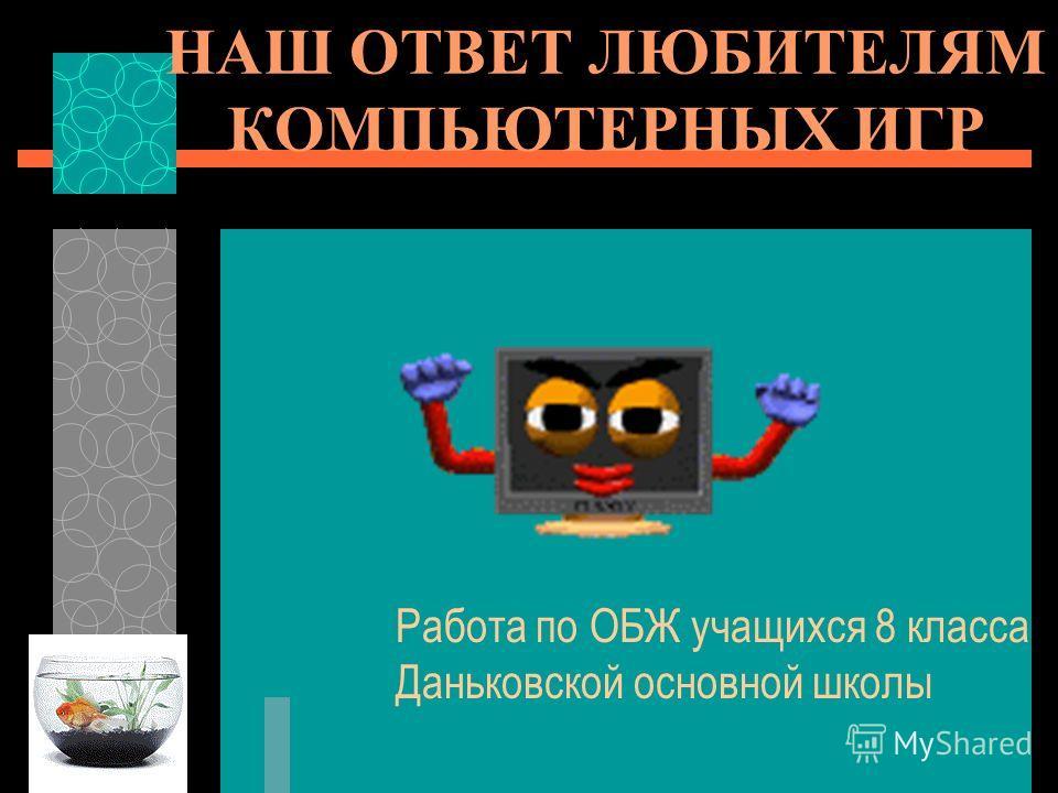 НАШ ОТВЕТ ЛЮБИТЕЛЯМ КОМПЬЮТЕРНЫХ ИГР Работа по ОБЖ учащихся 8 класса Даньковской основной школы